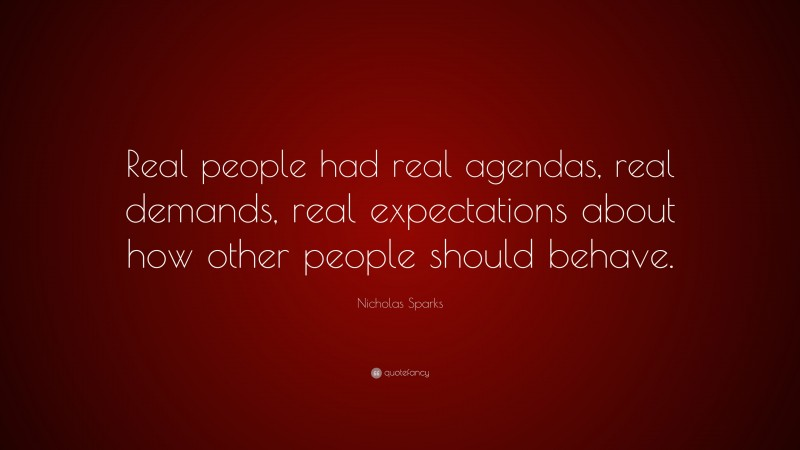 """Nicholas Sparks Quote: """"Real people had real agendas, real demands, real expectations about how other people should behave."""""""