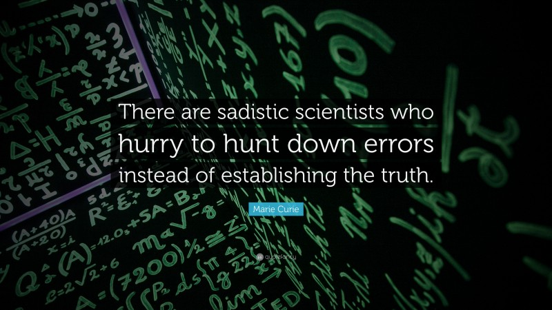 """Marie Curie Quote: """"There are sadistic scientists who hurry to hunt down errors instead of establishing the truth."""""""