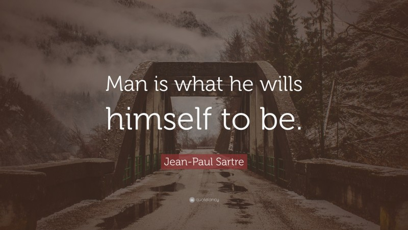 """Jean-Paul Sartre Quote: """"Man is what he wills himself to be."""""""