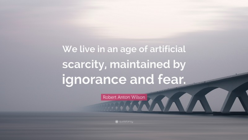 """Robert Anton Wilson Quote: """"We live in an age of artificial scarcity, maintained by ignorance and fear."""""""