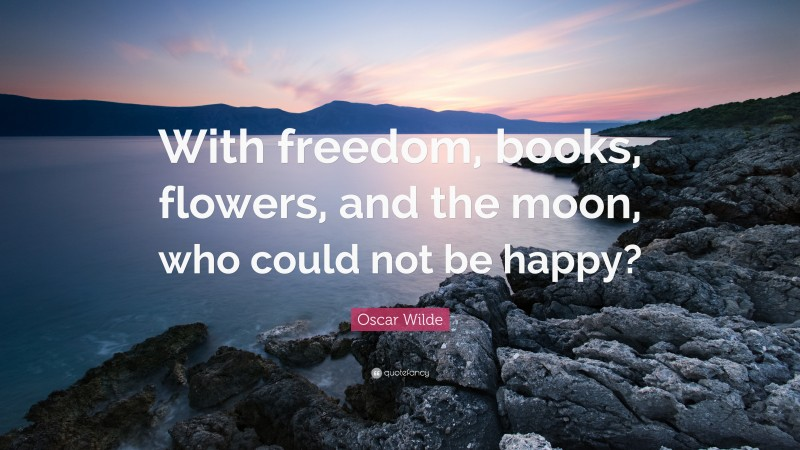 """Oscar Wilde Quote: """"With freedom, books, flowers, and the moon, who could not be happy?"""""""