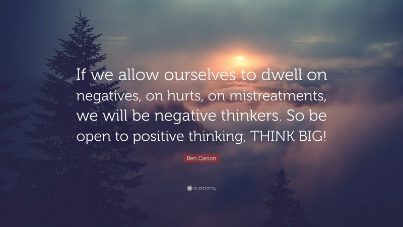 """Ben Carson Quote: """"If we allow ourselves to dwell on negatives, on hurts, on mistreatments, we will be negative thinkers. So be open to positive thinking, THINK BIG!"""""""