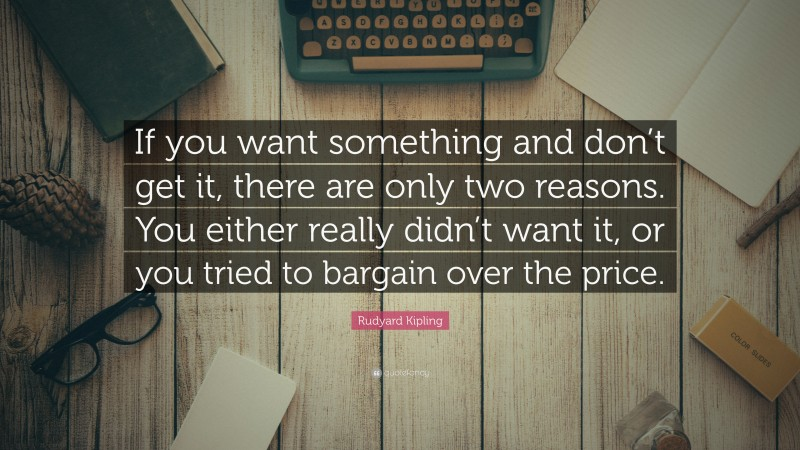 """Rudyard Kipling Quote: """"If you want something and don't get it, there are only two reasons. You either really didn't want it, or you tried to bargain over the price."""""""