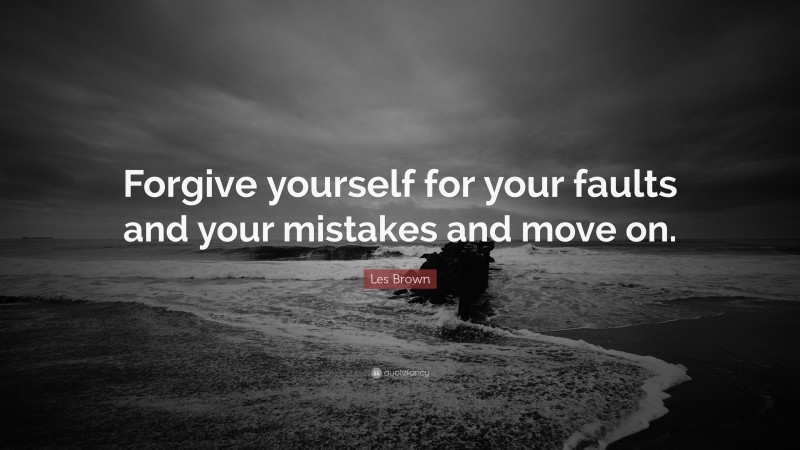 """Les Brown Quote: """"Forgive yourself for your faults and your mistakes and move on."""""""
