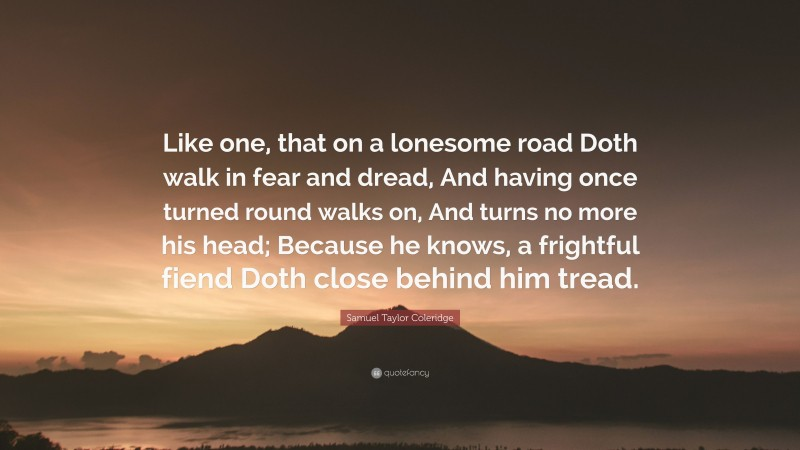 """Samuel Taylor Coleridge Quote: """"Like one, that on a lonesome road Doth walk in fear and dread, And having once turned round walks on, And turns no more his head; Because he knows, a frightful fiend Doth close behind him tread."""""""