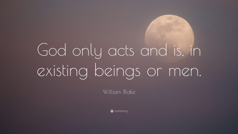 """William Blake Quote: """"God only acts and is, in existing beings or men."""""""