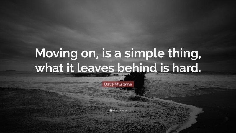 """Dave Mustaine Quote: """"Moving on, is a simple thing, what it leaves behind is hard."""""""