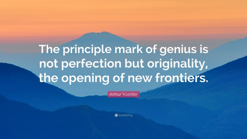 "Arthur Koestler Quote: ""The principle mark of genius is not perfection but originality, the opening of new frontiers."""