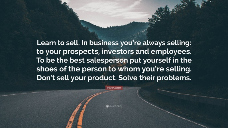 """Mark Cuban Quote: """"Learn to sell. In business you're always selling: to your prospects, investors and employees. To be the best salesperson put yourself in the shoes of the person to whom you're selling. Don't sell your product. Solve their problems."""""""