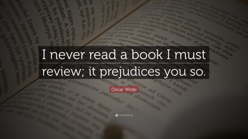 """Oscar Wilde Quote: """"I never read a book I must review; it prejudices you so."""""""