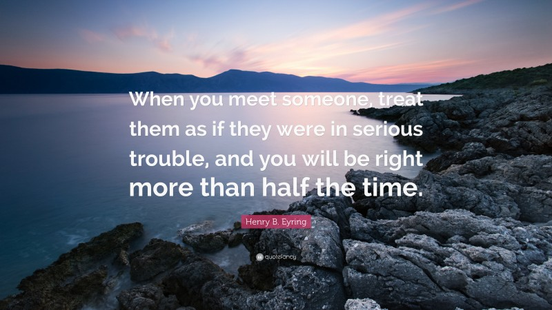 """Henry B. Eyring Quote: """"When you meet someone, treat them as if they were in serious trouble, and you will be right more than half the time."""""""