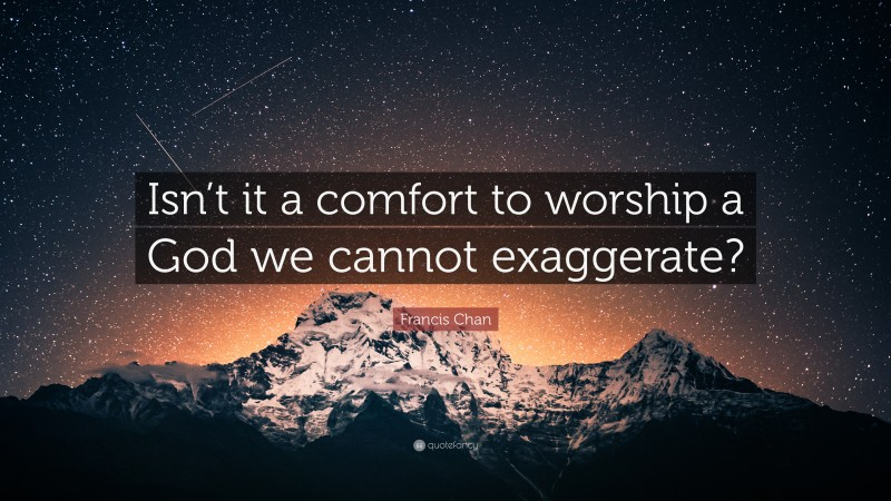 """Francis Chan Quote: """"Isn't it a comfort to worship a God we cannot exaggerate?"""""""