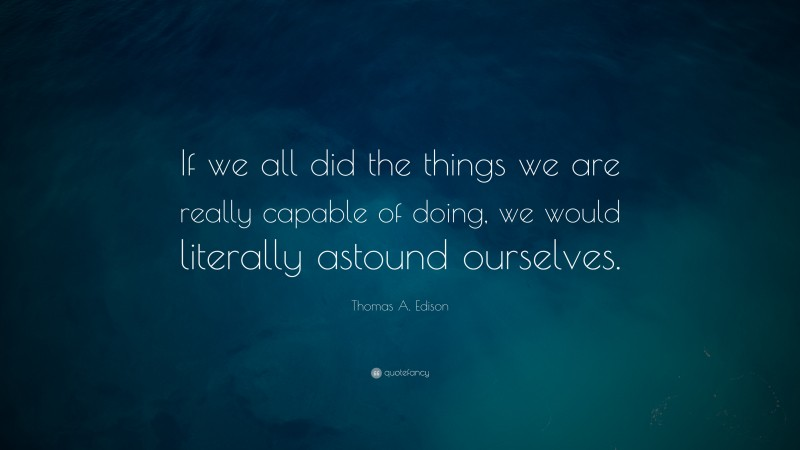 """Thomas A. Edison Quote: """"If we all did the things we are really capable of doing, we would literally astound ourselves."""""""