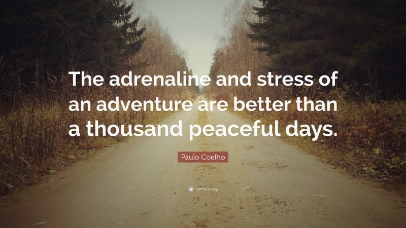 """Paulo Coelho Quote: """"The adrenaline and stress of an adventure are better than a thousand peaceful days."""""""