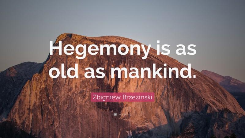 """Zbigniew Brzezinski Quote: """"Hegemony is as old as mankind."""""""