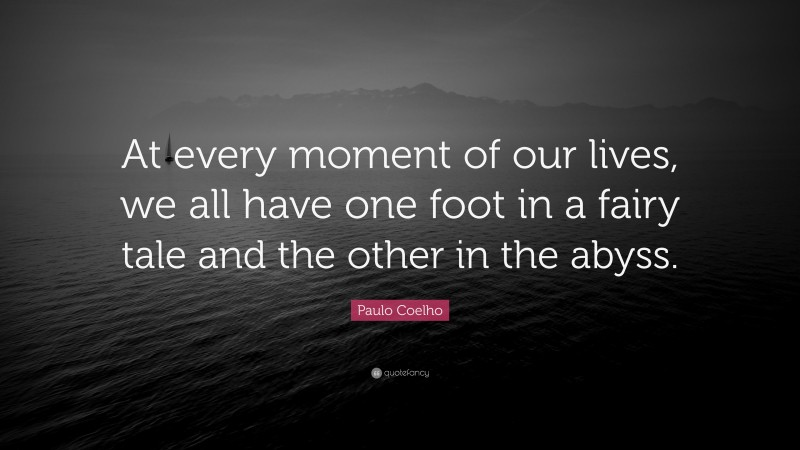 """Paulo Coelho Quote: """"At every moment of our lives, we all have one foot in a fairy tale and the other in the abyss."""""""