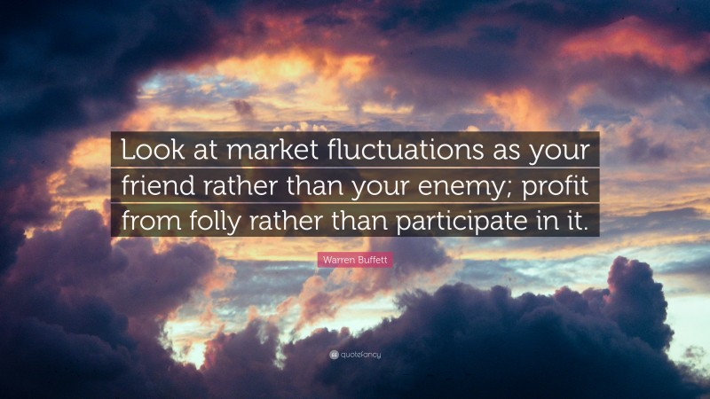 "Warren Buffett Quote: ""Look at market fluctuations as your friend rather than your enemy; profit from folly rather than participate in it."""
