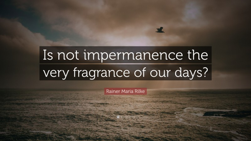 """Rainer Maria Rilke Quote: """"Is not impermanence the very fragrance of our days?"""""""