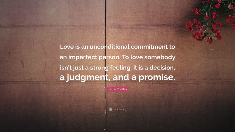 """Paulo Coelho Quote: """"Love is an unconditional commitment to an imperfect person. To love somebody isn't just a strong feeling. It is a decision, a judgment, and a promise."""""""