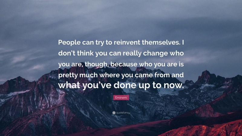 """Eminem Quote: """"People can try to reinvent themselves. I don't think you can really change who you are, though, because who you are is pretty much where you came from and what you've done up to now."""""""