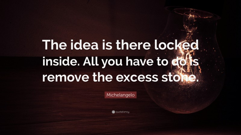 """Michelangelo Quote: """"The idea is there locked inside. All you have to do is remove the excess stone."""""""