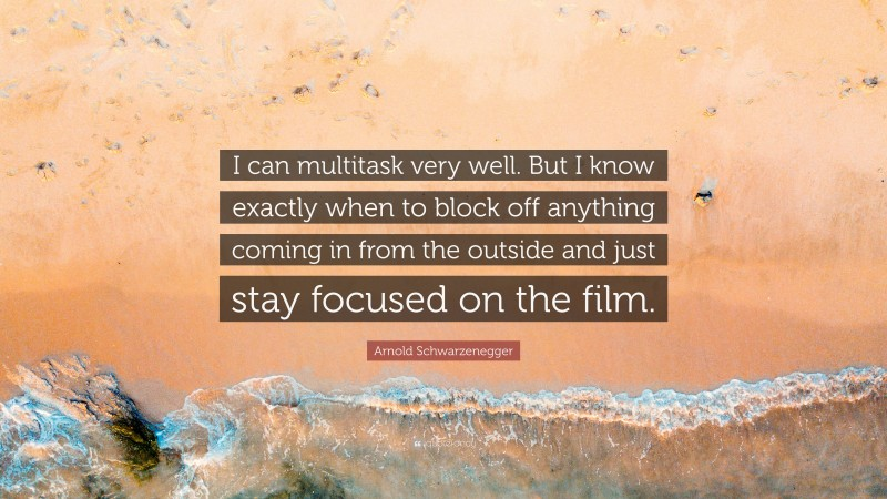 """Arnold Schwarzenegger Quote: """"I can multitask very well. But I know exactly when to block off anything coming in from the outside and just stay focused on the film."""""""
