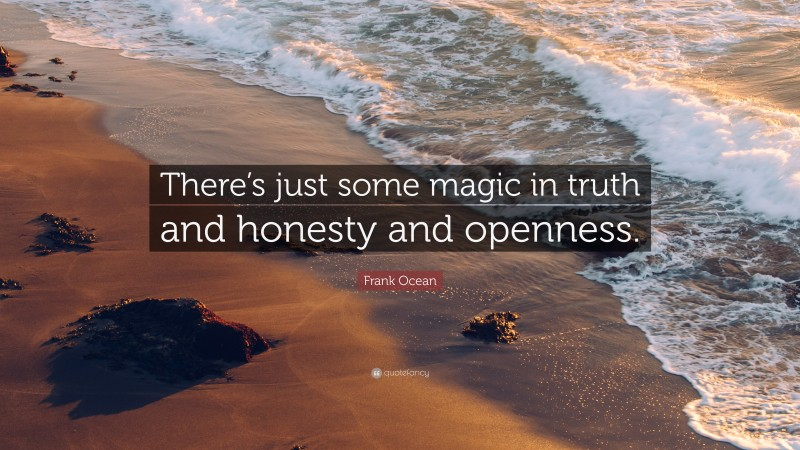 """Frank Ocean Quote: """"There's just some magic in truth and honesty and openness."""""""