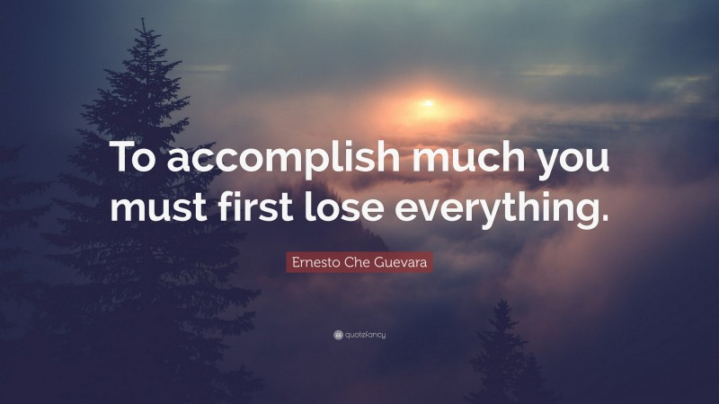 """Ernesto Che Guevara Quote: """"To accomplish much you must first lose everything."""""""
