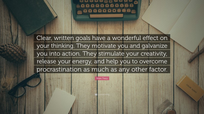 """Brian Tracy Quote: """"Clear, written goals have a wonderful effect on your thinking. They motivate you and galvanize you into action. They stimulate your creativity, release your energy, and help you to overcome procrastination as much as any other factor."""""""
