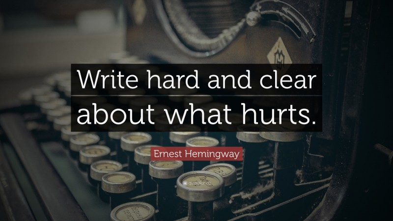 """Ernest Hemingway Quote: """"Write hard and clear about what hurts. """""""
