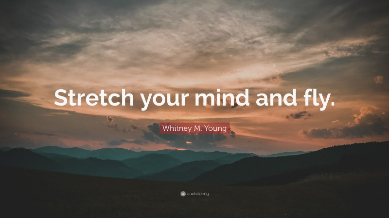 """Whitney M. Young Quote: """"Stretch your mind and fly."""""""