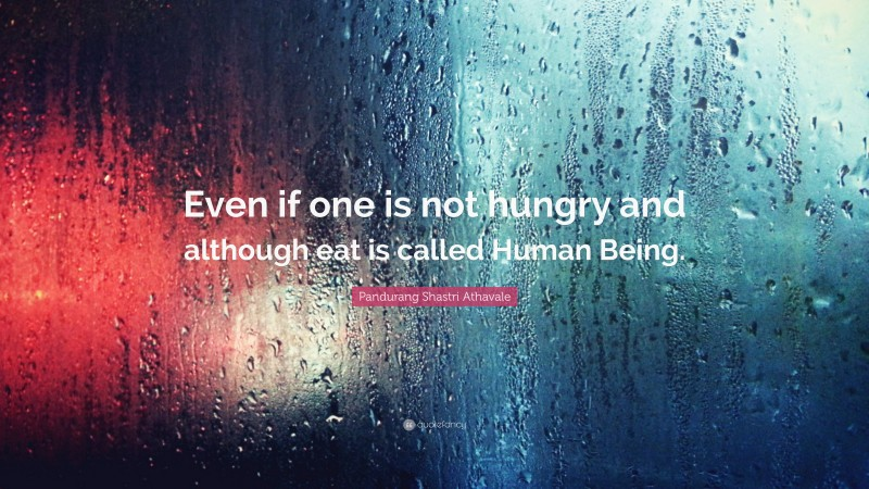 """Pandurang Shastri Athavale Quote: """"Even if one is not hungry and although eat is called Human Being."""""""