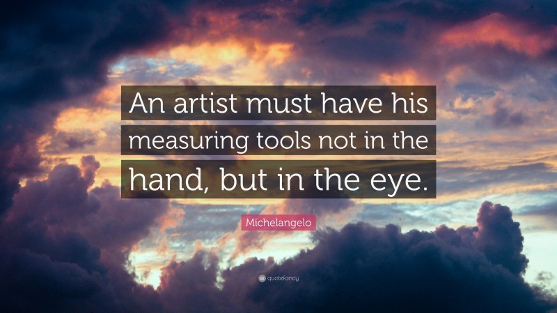 "Michelangelo Quote: ""An artist must have his measuring tools not in the hand, but in the eye."""