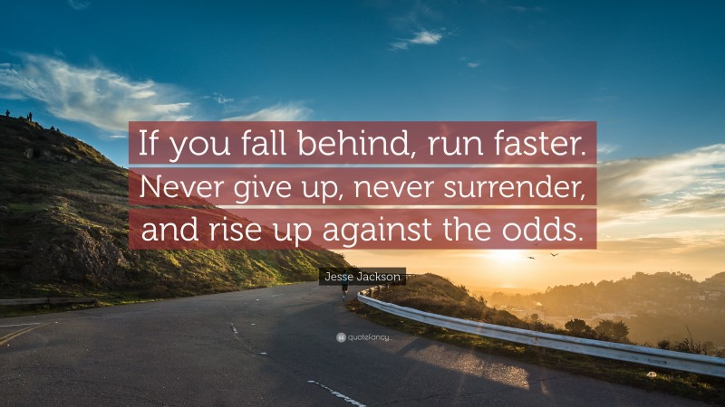 """Jesse Jackson Quote: """"If you fall behind, run faster. Never give up, never surrender, and rise up against the odds."""""""