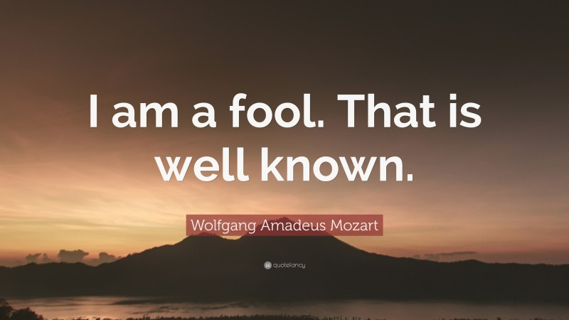 """Wolfgang Amadeus Mozart Quote: """"I am a fool. That is well known."""""""