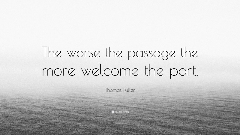 """Thomas Fuller Quote: """"The worse the passage the more welcome the port."""""""