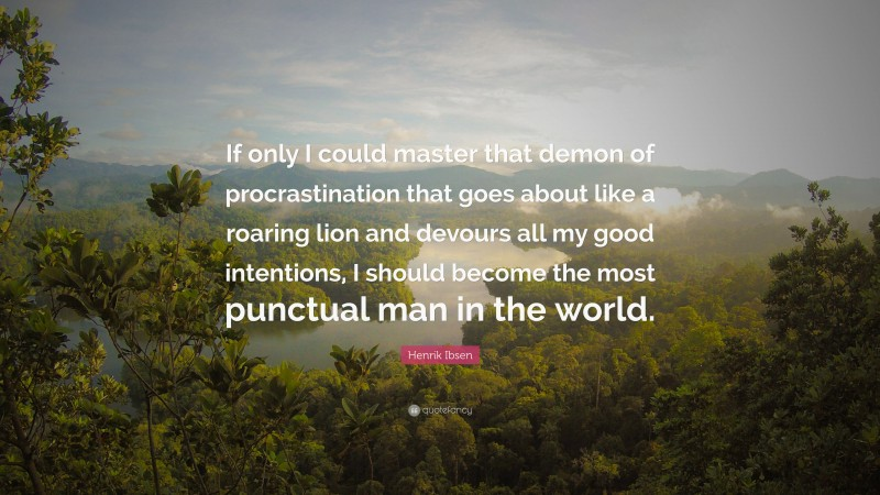 """Henrik Ibsen Quote: """"If only I could master that demon of procrastination that goes about like a roaring lion and devours all my good intentions, I should become the most punctual man in the world."""""""