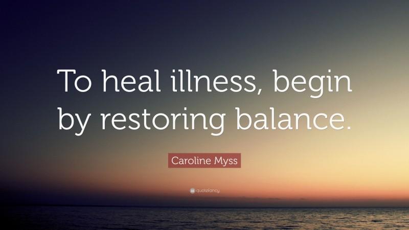 "Caroline Myss Quote: ""To heal illness, begin by restoring balance."""