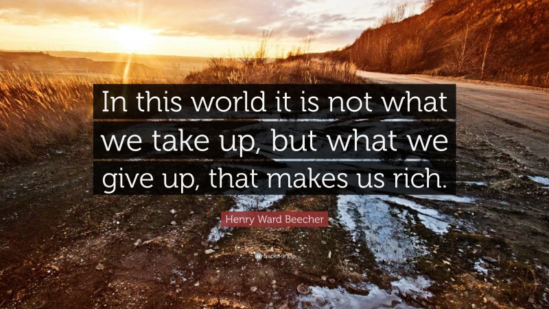 """Henry Ward Beecher Quote: """"In this world it is not what we take up, but what we give up, that makes us rich."""""""
