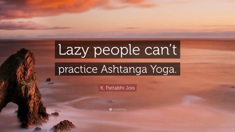 "K. Pattabhi Jois Quote: ""Lazy people can't practice Ashtanga Yoga."""