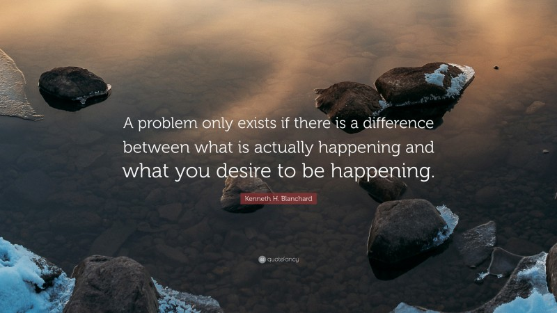 """Kenneth H. Blanchard Quote: """"A problem only exists if there is a difference between what is actually happening and what you desire to be happening."""""""