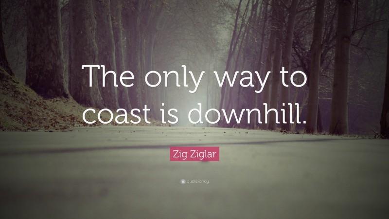 "Zig Ziglar Quote: ""The only way to coast is downhill."""