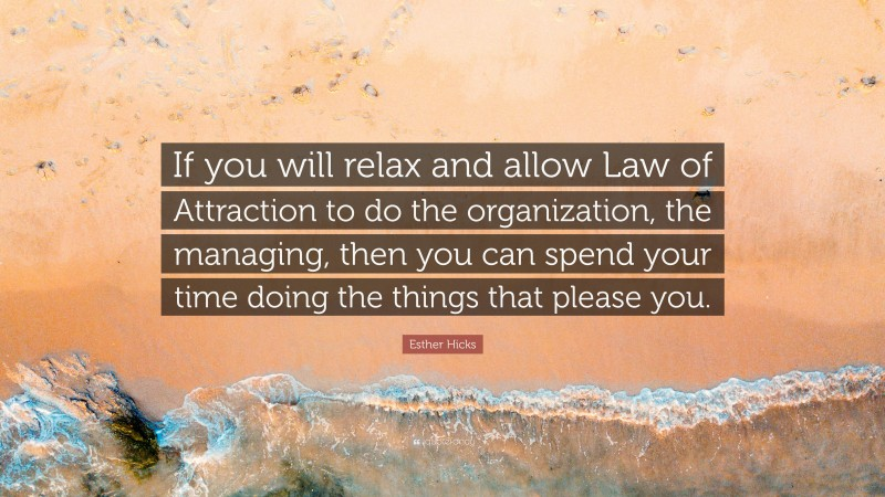"""Esther Hicks Quote: """"If you will relax and allow Law of Attraction to do the organization, the managing, then you can spend your time doing the things that please you."""""""