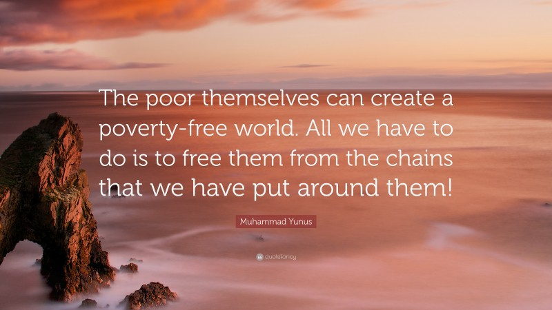 """Muhammad Yunus Quote: """"The poor themselves can create a poverty-free world. All we have to do is to free them from the chains that we have put around them!"""""""