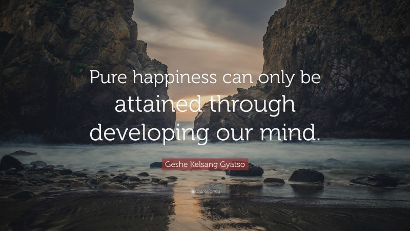 """Geshe Kelsang Gyatso Quote: """"Pure happiness can only be attained through developing our mind."""""""