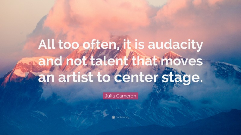 """Julia Cameron Quote: """"All too often, it is audacity and not talent that moves an artist to center stage."""""""