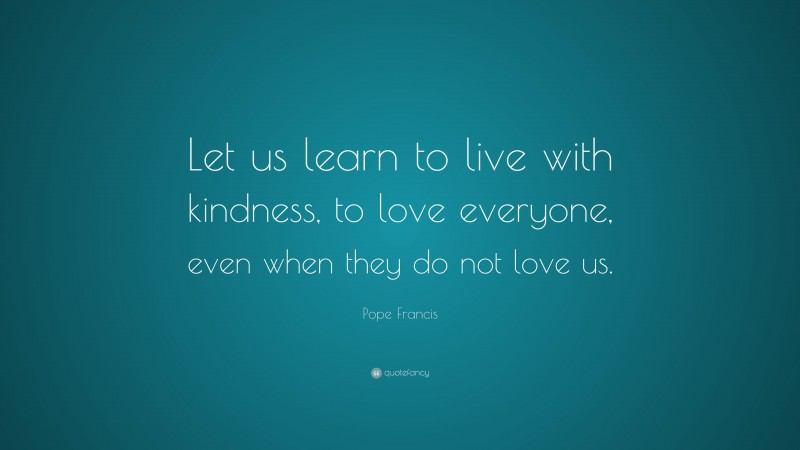 """Pope Francis Quote: """"Let us learn to live with kindness, to love everyone, even when they do not love us."""""""