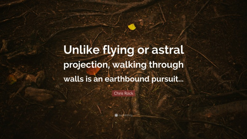 """Chris Rock Quote: """"Unlike flying or astral projection, walking through walls is an earthbound pursuit..."""""""
