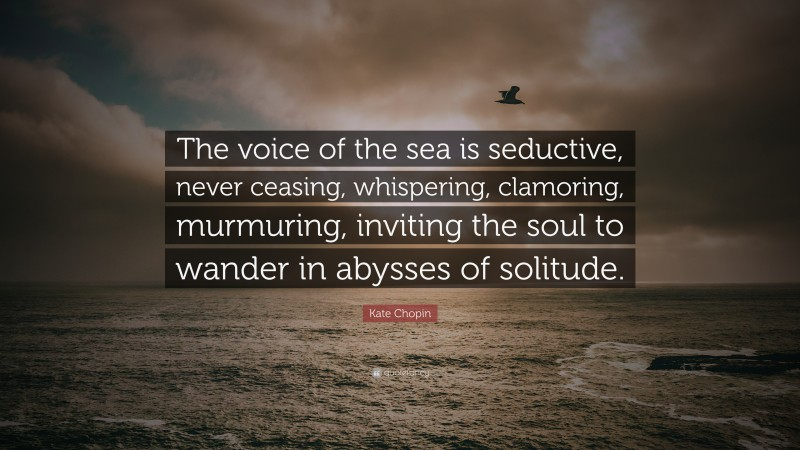 """Kate Chopin Quote: """"The voice of the sea is seductive, never ceasing, whispering, clamoring, murmuring, inviting the soul to wander in abysses of solitude."""""""