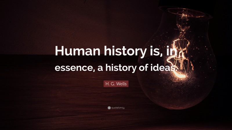 """H. G. Wells Quote: """"Human history is, in essence, a history of ideas."""""""